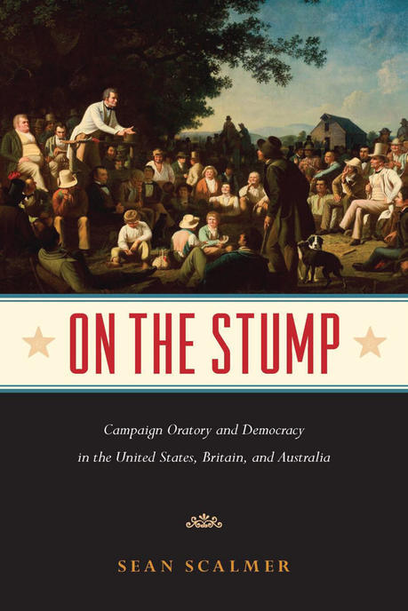 On the Stump: Campaign Oratory and Democracy in the United States, Britain, and Australia by Sean Scalmer