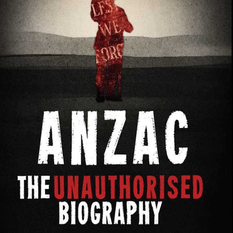 ANZAC The Unauthorised Biography