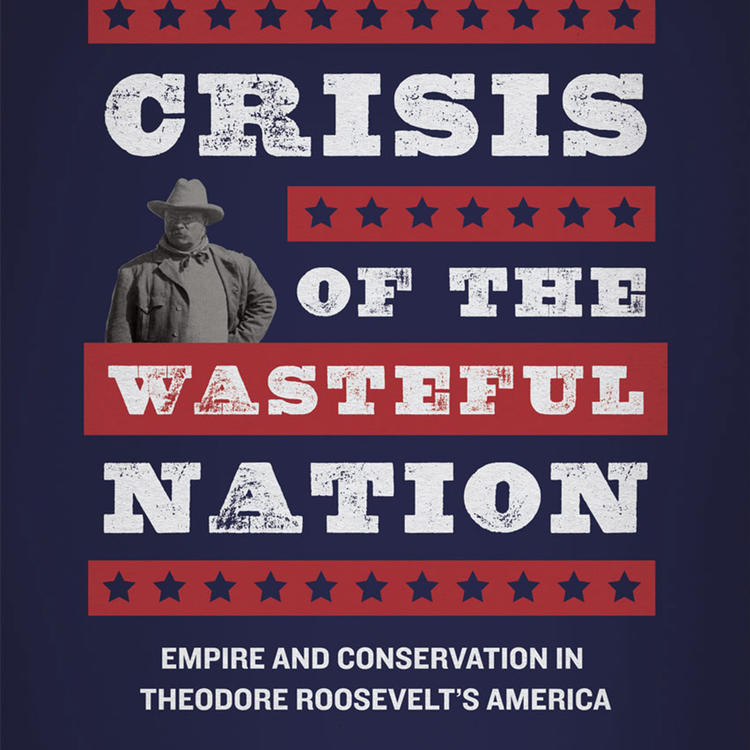 Crisis of the Wasteful Nation: Empire and Conservation in Theodore Roosevelt's America by Ian Tyrrell