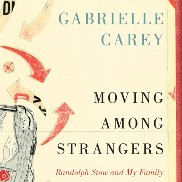 Moving among strangers - Randolph Stow and My Family by Gabrielle Carey