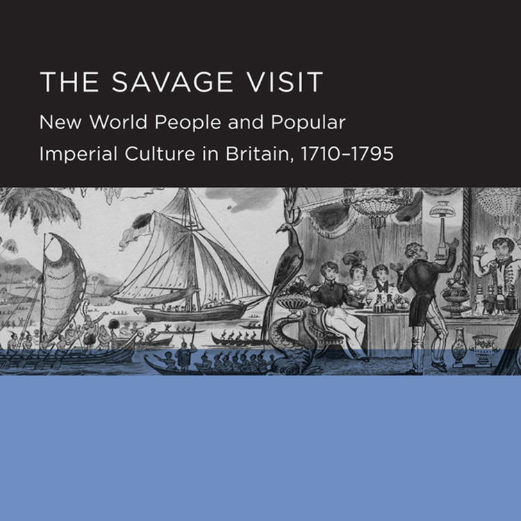 The Savage Visit: New World People and Popular Imperial Culture in Britain, 1710-1795 by Kate Fullagar