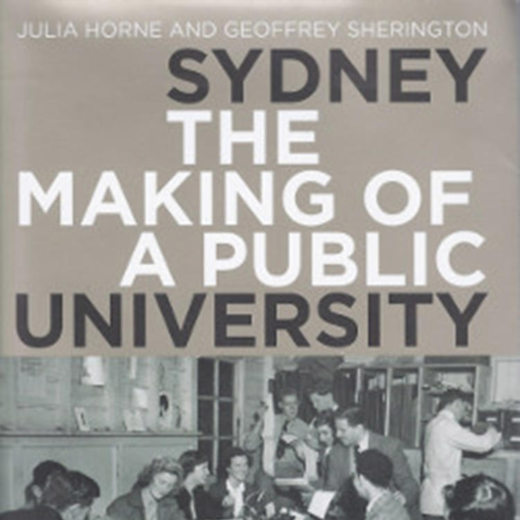 Sydney: The Making of a Public University by Julia Horne and Geoffrey Sheringto