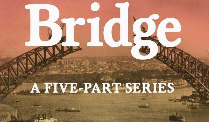 The Bridge: The Arch That Cut the Sky. A five-part series starring Australia's favourite icon, the Sydney Harbour Bridge.