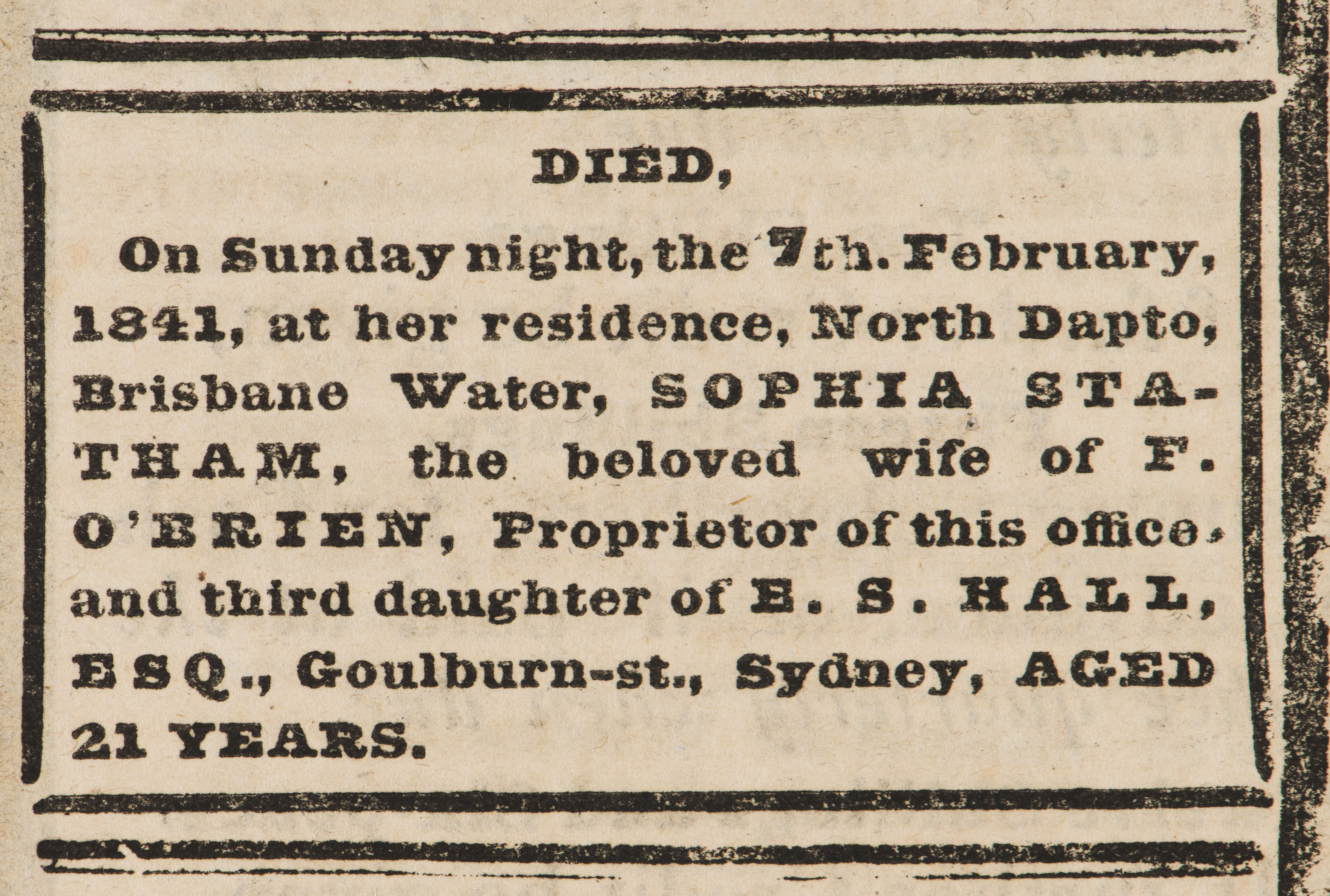DIED, On Sunday night, the 7th February, 1841, at her residence, North Dapto, Brisbane Water, SOPHIA STATHAM, the beloved wife of F. O'BRIEN, Proprietor of this office, and third daughter of E. S. HALL, ESQ., Goulburn-st, Sydney, AGED 21 YEARS.